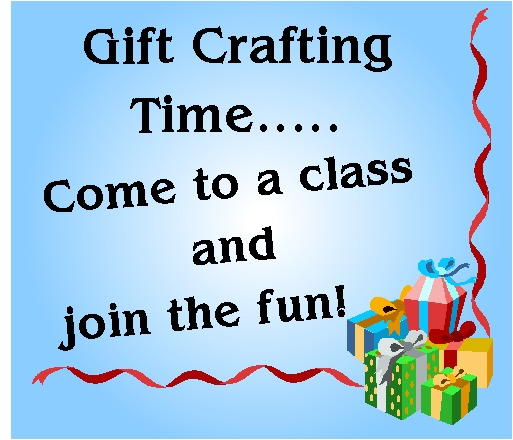 Gift Crafting Time... Come to a class and join the fun!
